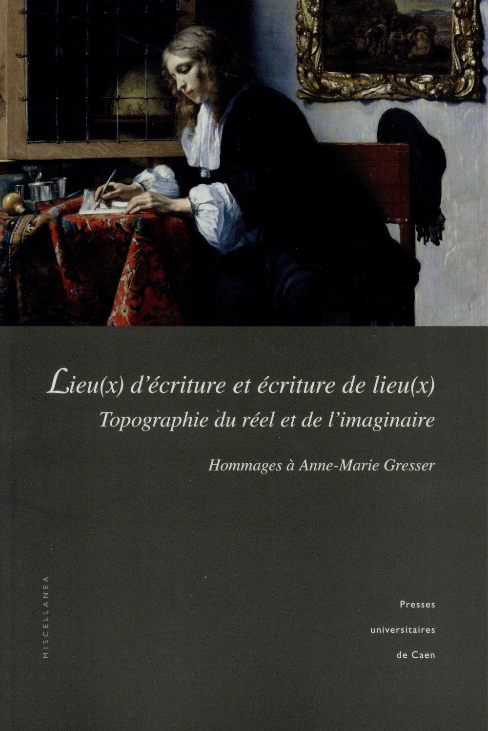 LIEU(X) D'ECRITURE ET ECRITURE DE LIEU(X). TOPOGRAPHIE DU REEL ET DE L'IMAGINAIRE. HOMMAGES A ANNE-M