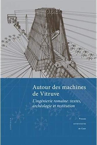 AUTOUR DES MACHINES DE VITRUVE. L'INGENIERIE ROMAINE : TEXTES, ARCHEO