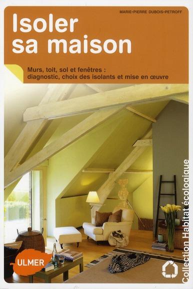 ISOLER SA MAISON - MURS, TOIT, SOL ET FENETRES : DIAGNOSTIC, CHOIX DES ISOLANTS ET MISE EN OEUVRE