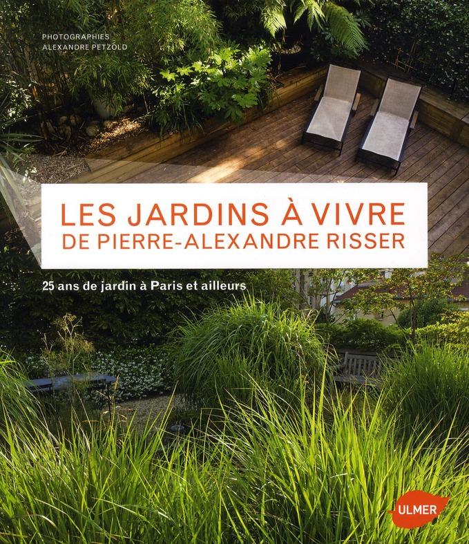 LES JARDINS A VIVRE DE PIERRE-ALEXANDRE RISSER. 25 ANS DE JARDIN A PARIS ET AILLEURS