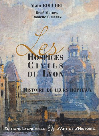 LES HOSPICES CIVILS DE LYON. HISTOIRE DE LEURS HOPITAUX