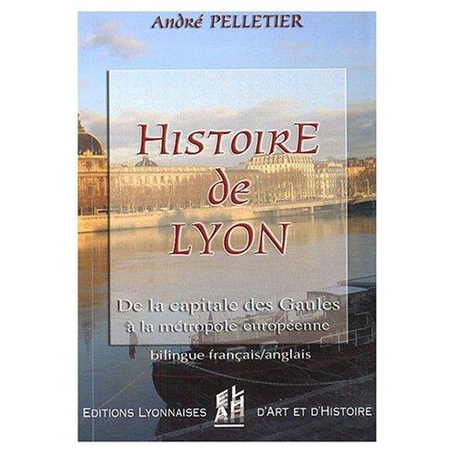 HISTOIRE DE LYON - DE LA CAPITALE DES GAULES A LA METROPOLE EUROPEENNE