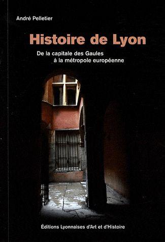 HISTOIRE DE LYON. DE LA CAPITALE DES GAULES A LA METROPOLE EUROPEENNE