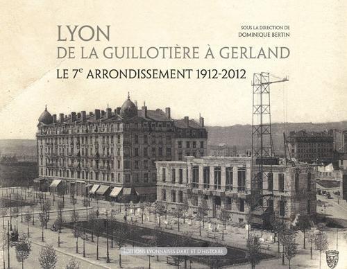 LYON DE LA GUILLOTIERE A GERLAND LE 7E ARRONDISSEMENT 1912-2012