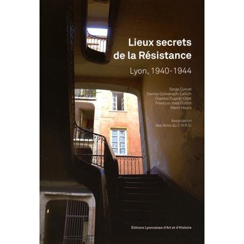 LIEUX SECRETS DE LA RESISTANCE A LYON, 1940-1944