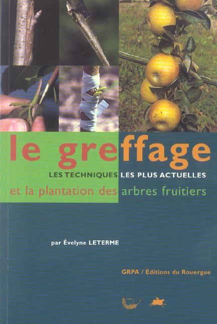 GREFFAGE ET LA PLANTATION DES ARBRES FRUITIERS (LE) - LES TECHNIQUES LES PLUS ACTUELLES ET LA PLANTA