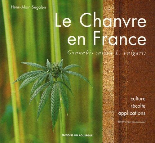 CHANVRE EN FRANCE (LE) - CULTURE, RECOLTE, APPLICATIONS. CANNABIS SATIVA L. VULGARIS