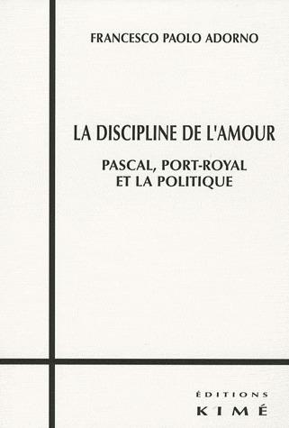 LA DISCIPLINE DE L'AMOUR - PASCAL,PORT-ROYAL ET LA POLITIQUE