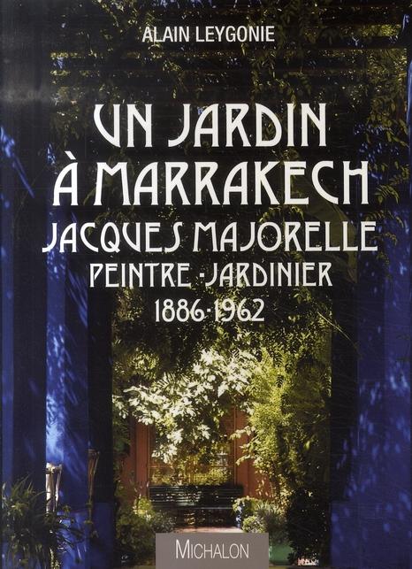 UN JARDIN A MARRAKECH: JACQUES MAJORELLE, PEINTRE-JARDINIER, 1886-1962