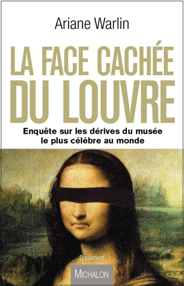 LA FACE CACHEE DU LOUVRE. ENQUETE SUR LES DERIVES DU MUSEE LE PLUS CELEBRE AU MONDE