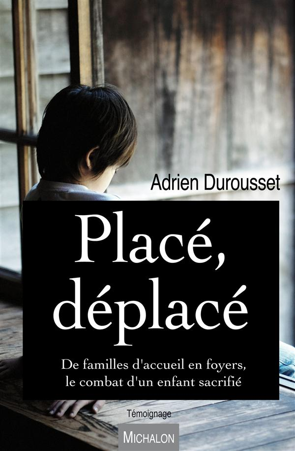 PLACE, DEPLACE. DE FAMILLES D'ACCUEIL EN FOYERS, LE COMBAT D'UN ENFANT SACRIFIE