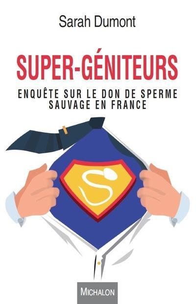 SUPER-GENITEURS. ENQUETE SUR LE DON DE SPERME SAUVAGE EN FRANCE