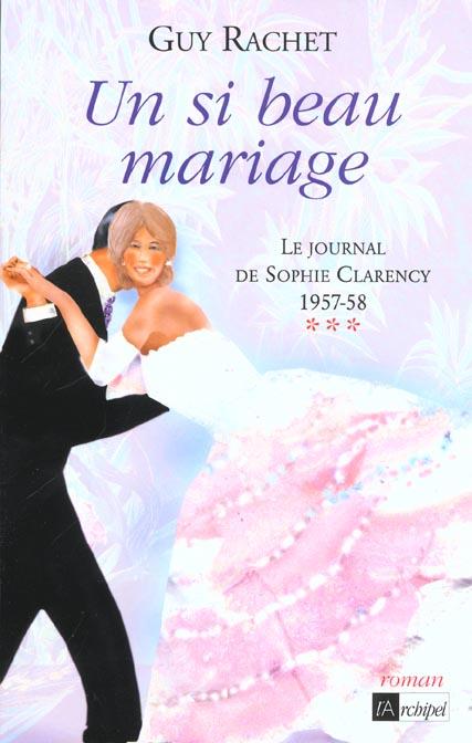 UN SI BEAU MARIAGE. LE JOURNAL DE SOPHIE CLARENCY 1957-1958***