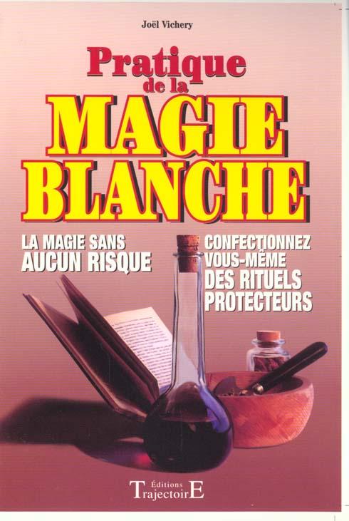 PRATIQUE DE LA MAGIE BLANCHE : LA MAGIE SANS AUCUN RISQUE : CONFECTIONNEZ VOUS-MEME DES RITUELS PROT