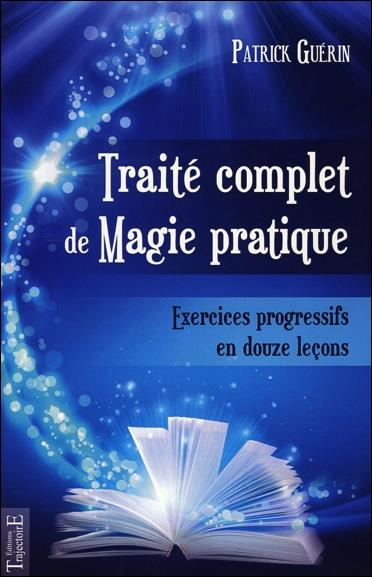 TRAITE COMPLET DE MAGIE PRATIQUE : EXERCICES PROGRESSIFS EN 12 LECONS
