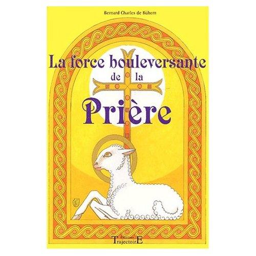 LA FORCE BOULEVERSANTE DE LA PRIERE : 150 PRIERES ET MEDITATIONS POUR LE XXIE SIECLE
