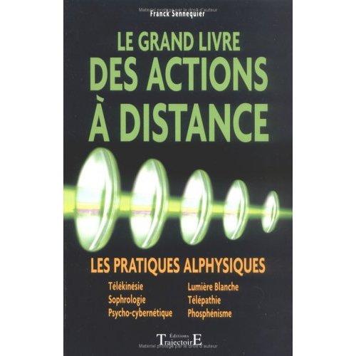 LE GRAND LIVRE DES ACTIONS A DISTANCE : LES PRATIQUES ALPHYSIQUES, TELEKINESIE, SOPHROLOGIE, PSYCHO-
