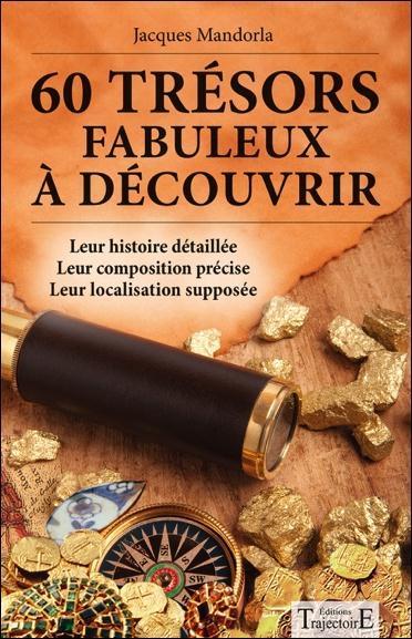 60 TRESORS FABULEUX A DECOUVRIR - LEUR HISTOIRE DETAILLEE - LEUR COMPOSITION PRECISE - LEUR LOCALISA