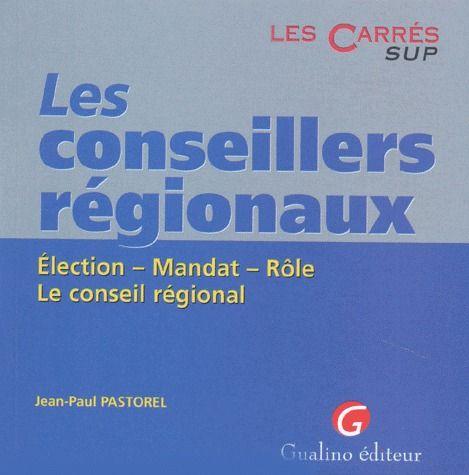 LES CONSEILLERS REGIONAUX. ELECTION. MANDAT. ROLE. LE CONSEIL REGIONAL