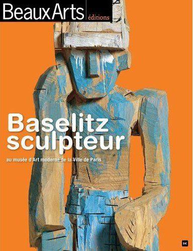 BASELITZ SCULPTEUR AU MUSEE D'ART MODERNE DE LA VILLE DE PARIS