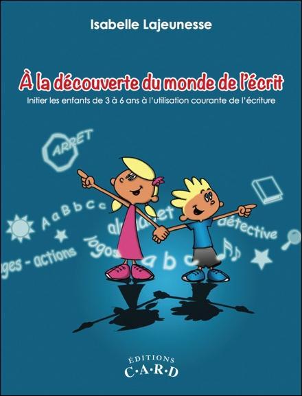 A LA DECOUVERTE DU MONDE DE L'ECRIT - INITIER LES ENFANTS DE 3 A 6 ANS A L'UTILISATION COURANTE DE L
