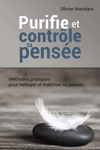 PURIFIE ET CONTROLE TA PENSEE : METHODES PRATIQUES POUR NETTOYER LET MAITRISER SA PENSEE