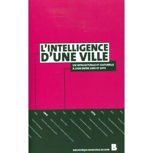 L'INTELLIGENCE D'UNE VILLE, VIE INTELLECTUELLE ET CULTURELLE A LYON ENTRE 1945 ET 1975