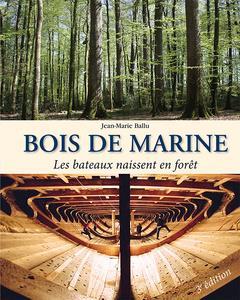 BOIS DE MARINE, LES BATEAUX NAISSENT EN FORET (3. ED, REVUE ET AUGMENTEE)