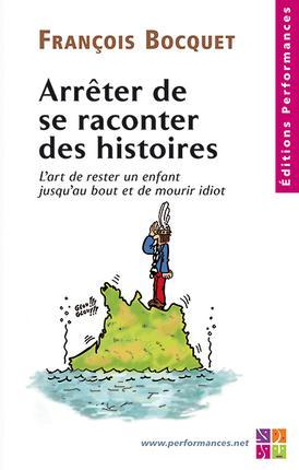 ARRETER DE SE RACONTER DES HISTOIRES - L'ART DE RESTER UN ENFANT JUSQU'AU BOUT ET DE MOURIR IDIOT