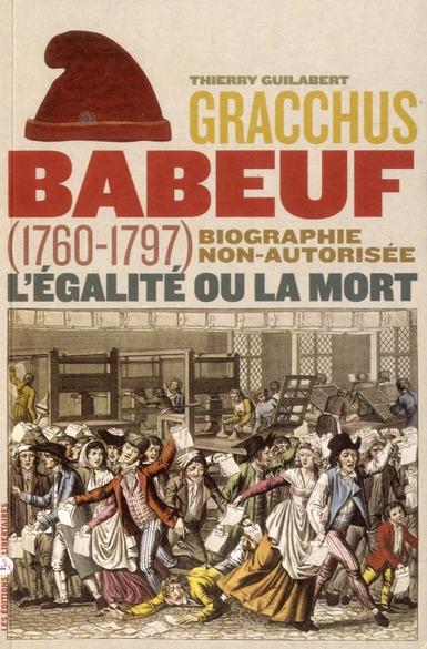 GRACCHUS BABEUF, L'EGALITE OU LA MORT. BIOGRAPHIE NON-AUTORISEE (1760-1797)