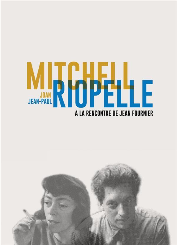 JOAN MITCHELL / JEAN-PAUL RIOPELLE - A LA RENCONTRE DE JEAN FOURNIER