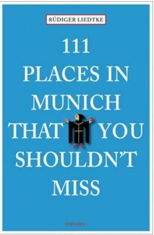111 PLACES IN MUNICH THAT YOU MUST NOT MISS /ANGLAIS