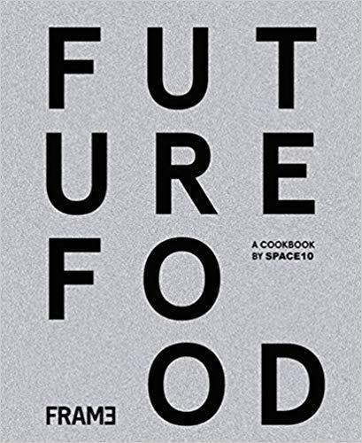 FUTURE FOOD TODAY: COOKBOOK BY SPACE10 /ANGLAIS