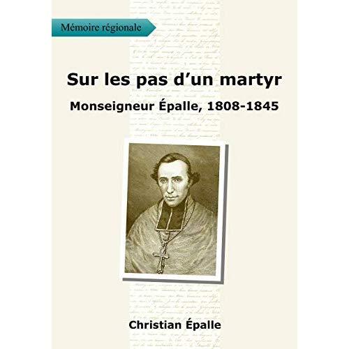 SUR LES PAS D'UN MARTYR - MONSEIGNEUR EPALLE, 1808 - 1845
