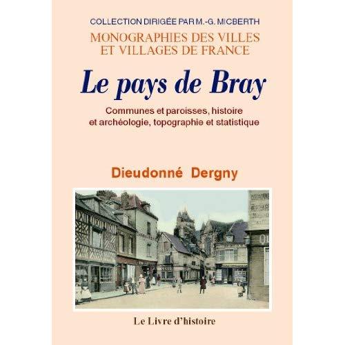 LE PAYS DE BRAY. COMMUNES ET PAROISSES, HISTOIRE ET ARCHEOLOGIE, TOPOGRAPHIE ET STATISTIQUE