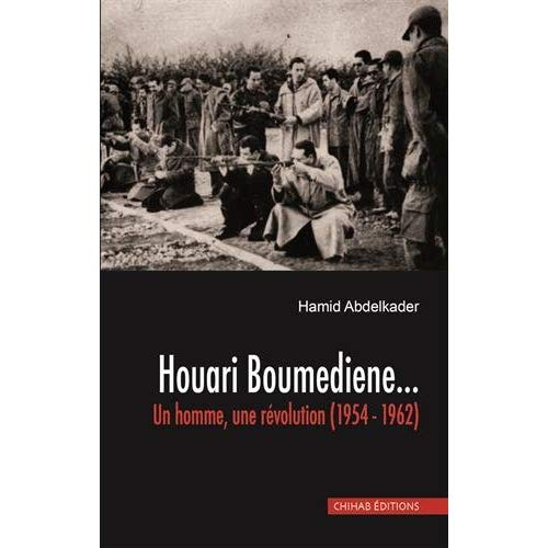 HOUARI BOUMEDIENNE. UN HOMME, UNE REVOLUTION (1954 -1962)