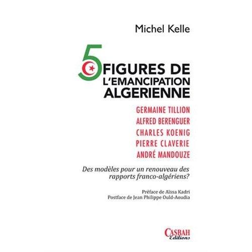 5 FIGURES DE L'EMANCIPATION ALGERIENNE : DES MODELES POUR UN RENOUVEAU DES RAPPORTS FRANCO-ALGERIENS