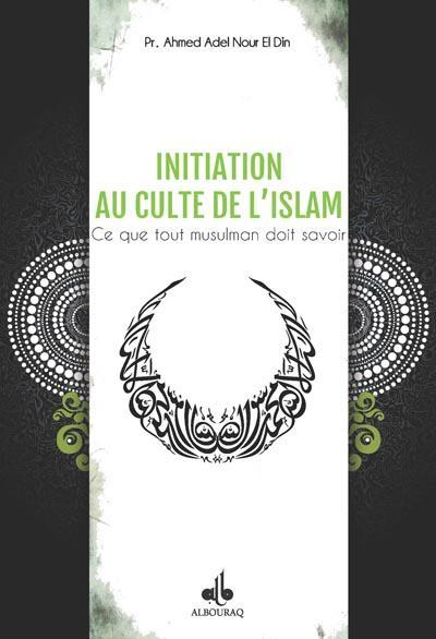 INITIATION AU CULTE DE L'ISLAM : CE QUE TOUT MUSULMAN DOIT SAVOIR