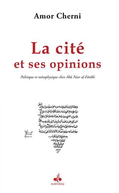 CITE ET SES OPINIONS (LA) : POLITIQUE ET METAPHYSIQUE CHEZ ABU NASR AL-FARABI
