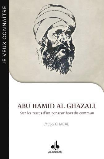 JE VEUX CONNAITRE ABU HAMID AL-GHAZALI, SUR LES TRACES D UN PENSEUR HORS DU COMMUN