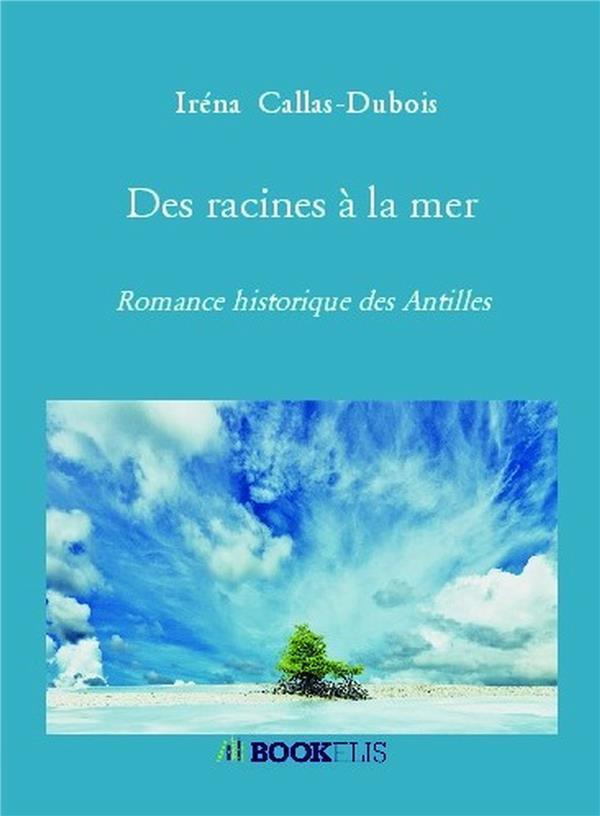 DES RACINES A LA MER - ROMANCE HISTORIQUE DES ANTILLES