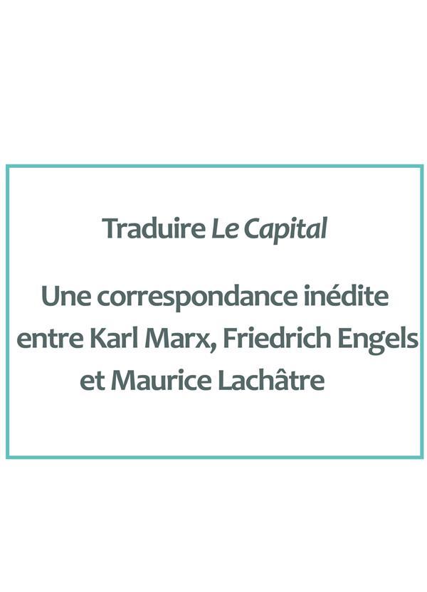 TRADUIRE LE CAPITAL. UNE CORRESPONDANCE INEDITE ENTRE KARL MARX, FRIE DRICH ENGELS ET MAURICE LACHAT