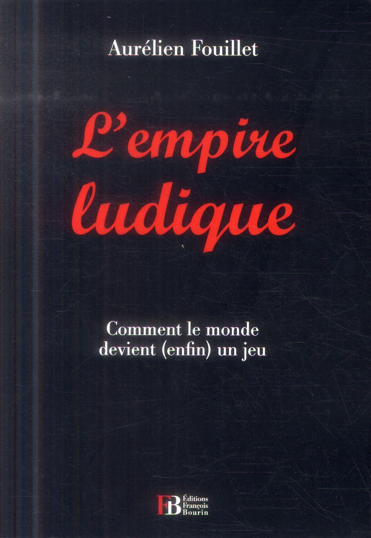 L'EMPIRE LUDIQUE - COMMENT LE MONDE DEVIENT (ENFIN) UN JEU