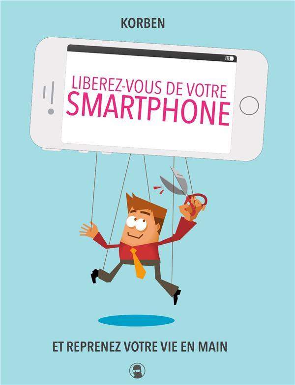 LIBEREZ-VOUS DE VOTRE SMARTPHONE - ET REPRENEZ VOTRE VIE EN MAIN