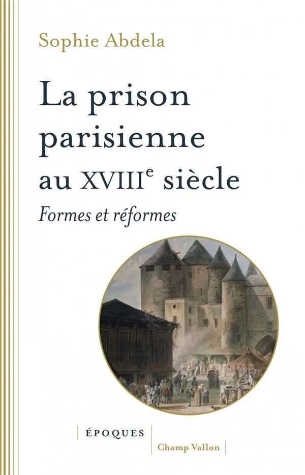 LA PRISON PARISIENNE AU XVIIIE SIECLE - FORMES ET REFORMES