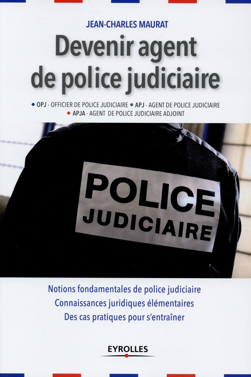DEVENIR AGENT DE POLICE JUDICIAIRE - OPJ, APJ, APJA . NOTIONS FONDAMENTALES DE POLICE JUDICIAIRE. CO
