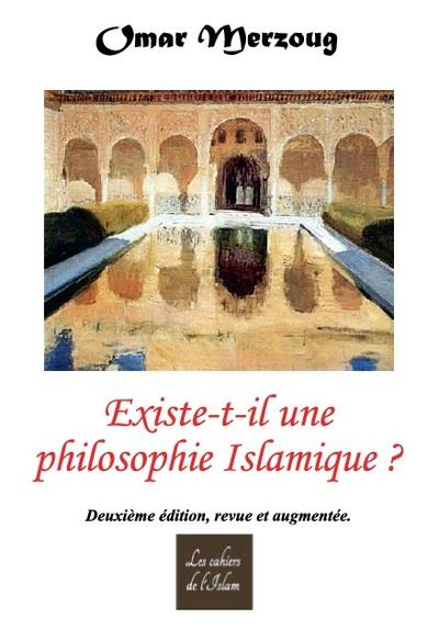 EXISTE-T-IL UNE PHILOSOPHIE ISLAMIQUE ? DEUXIEME EDITION REVUE ET AUGMENTEE.