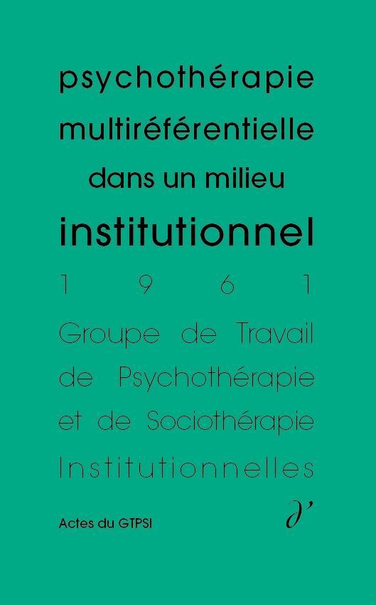 PSYCHOTHERAPIE MULTIREFERENTIELLE DANS UN MILIEU INSTITUTIONNEL (ACTES DU GTPSI, VOL. 3)