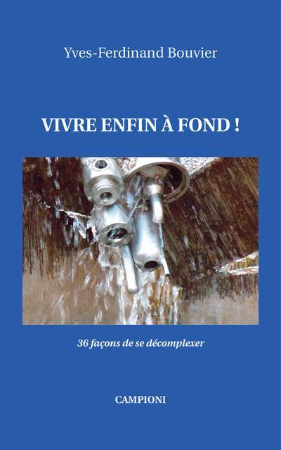 VIVRE ENFIN A FOND! (36 FACONS DE SE DECOMPLEXER)