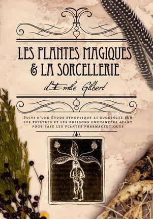 LES PLANTES MAGIQUES ET LA SORCELLERIE - SUIVI D'UNE ETUDE SYNOPTIQUE ET SUCCINCTE SUR LES PHILTRES